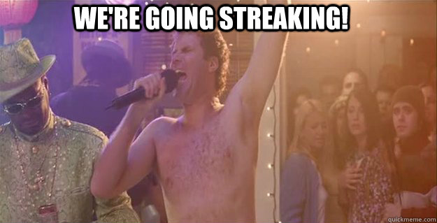 WE'RE GOING STREAKING!