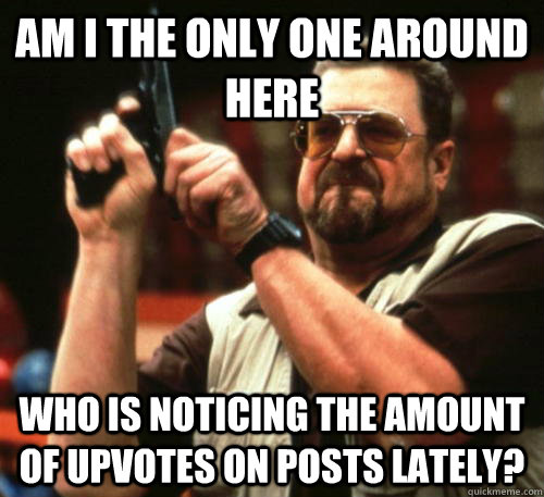 Am i the only one around here Who is noticing the amount of upvotes on posts lately? - Am i the only one around here Who is noticing the amount of upvotes on posts lately?  Am I The Only One Around Here