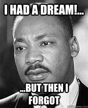 I Had a Dream!... ...But then i forgot  Martin Luther King