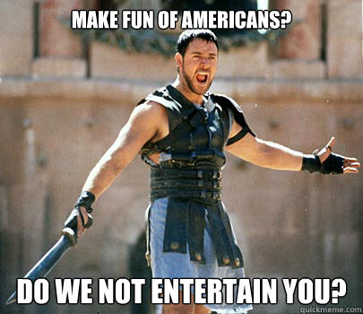Make fun of americans? do we not entertain you?