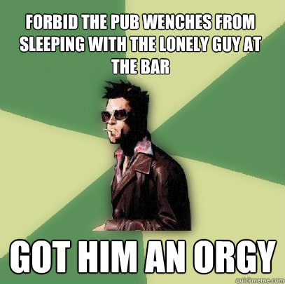 forbid the pub wenches from sleeping with the lonely guy at the bar got him an orgy - forbid the pub wenches from sleeping with the lonely guy at the bar got him an orgy  Helpful Tyler Durden