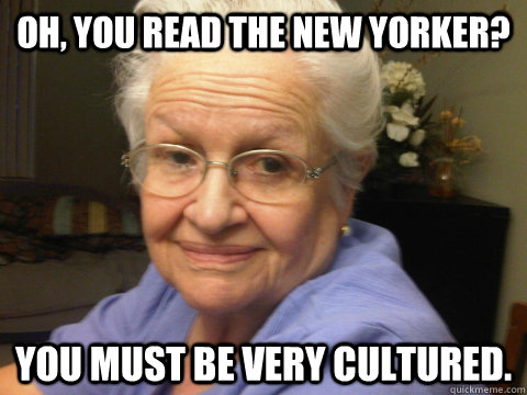 0d8fc92749fc9cc0d0867c6ad009707879c7ca0adb3a75449c1acb2419a11973 oh, you read the new yorker? you must be very cultured abuela