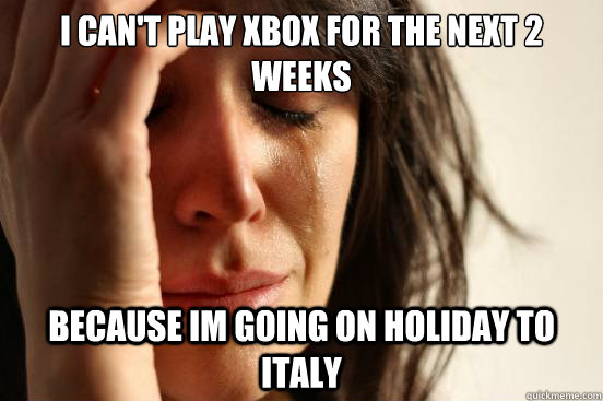 I can't play xbox for the next 2 weeks because im going on holiday to italy - I can't play xbox for the next 2 weeks because im going on holiday to italy  First World Problems