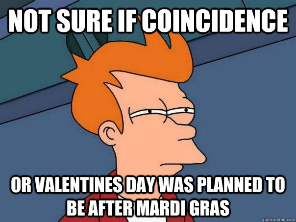 Not sure if coincidence Or Valentines day was planned to be after Mardi Gras - Not sure if coincidence Or Valentines day was planned to be after Mardi Gras  Futurama Fry
