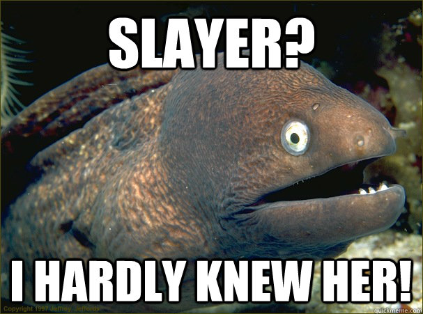 Slayer? I hardly knew her! - Slayer? I hardly knew her!  Bad Joke Eel