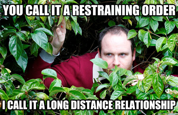 you call it a restraining order i call it a long distance relationship - you call it a restraining order i call it a long distance relationship  Creepy Stalker Guy