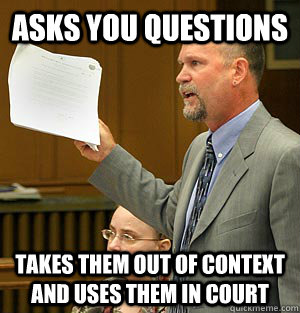 Asks you questions takes them out of context and uses them in court  Scumbag Lawyer