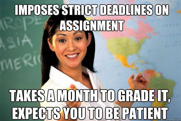 imposes strict deadlines on assignment takes a month to grade it, expects you to be patient - imposes strict deadlines on assignment takes a month to grade it, expects you to be patient  Unhelpful High School Teacher
