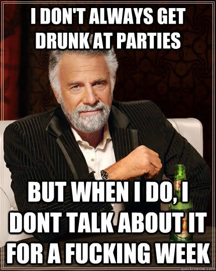I don't always get drunk at parties but when I do, i dont talk about it for a fucking week - I don't always get drunk at parties but when I do, i dont talk about it for a fucking week  The Most Interesting Man In The World