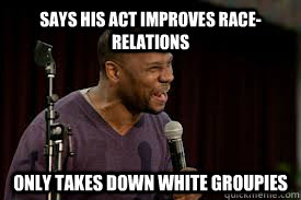 Says his act improves race-relations Only takes down white groupies