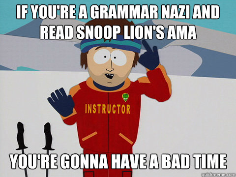 if you're a grammar nazi and read snoop lion's ama you're gonna have a bad time
