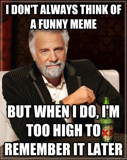 I don't always think of a funny meme But when I do, i'm too high to remember it later - I don't always think of a funny meme But when I do, i'm too high to remember it later  The Most Interesting Man In The World