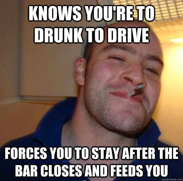 knows you're to drunk to drive forces you to stay after the bar closes and feeds you - knows you're to drunk to drive forces you to stay after the bar closes and feeds you  Misc