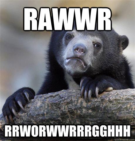rawwr rrworwwrrrgghhh - rawwr rrworwwrrrgghhh  confessionbear
