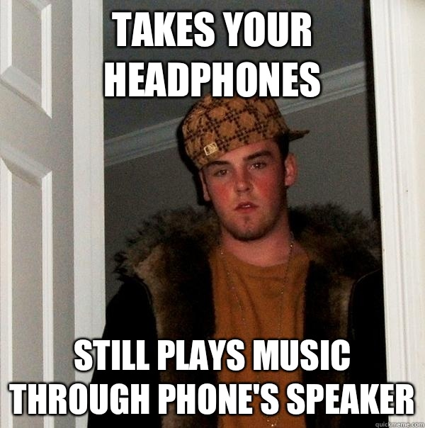 Takes your headphones  Still plays music through phone's speaker - Takes your headphones  Still plays music through phone's speaker  Scumbag Steve