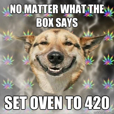 no matter what the box says set oven to 420 - no matter what the box says set oven to 420  Stoner Dog