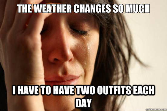 The weather changes so much I have to have two outfits each day - The weather changes so much I have to have two outfits each day  First World Problems