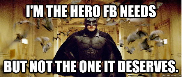 I'm the hero Fb needs But not the one it deserves.