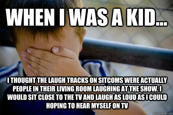 WHEN I WAS A KID... I thought the laugh tracks on sitcoms were actually people in their living room laughing at the show. i would sit close to the TV and laugh as loud as i could hoping to hear myself on TV  Confession kid