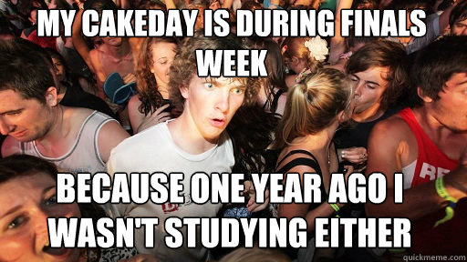 My cakeday is during finals week because one year ago i wasn't studying either - My cakeday is during finals week because one year ago i wasn't studying either  Sudden Clarity Clarence