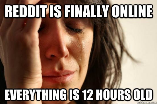 Reddit is finally online Everything is 12 hours old - Reddit is finally online Everything is 12 hours old  First World Problems