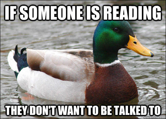 If someone is reading they don't want to be talked to - If someone is reading they don't want to be talked to  Actual Advice Mallard