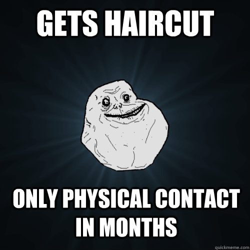 gets haircut only physical contact in months - gets haircut only physical contact in months  Forever Alone