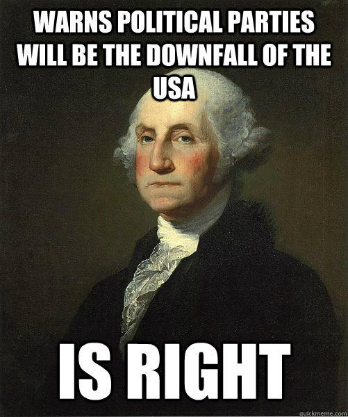 Warns political parties will be the downfall of the USA Is right