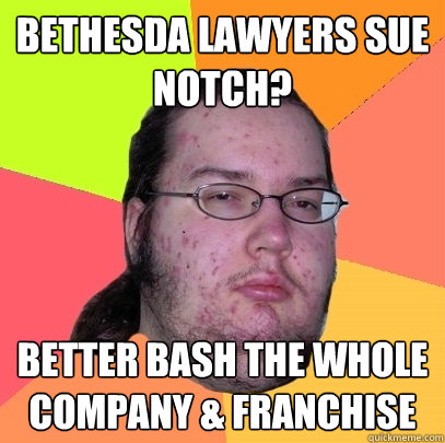 BETHESDA LAWYERS SUE NOTCH? BETTER BASH THE WHOLE COMPANY & FRANCHISE - BETHESDA LAWYERS SUE NOTCH? BETTER BASH THE WHOLE COMPANY & FRANCHISE  Butthurt Dweller