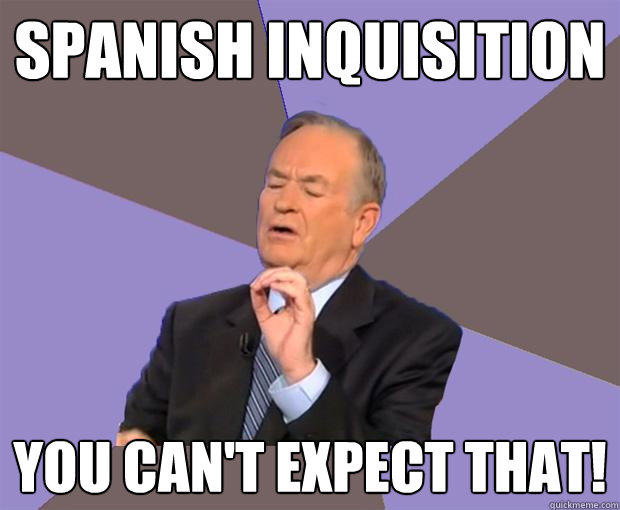 Spanish Inquisition you can't expect that!  Bill O Reilly