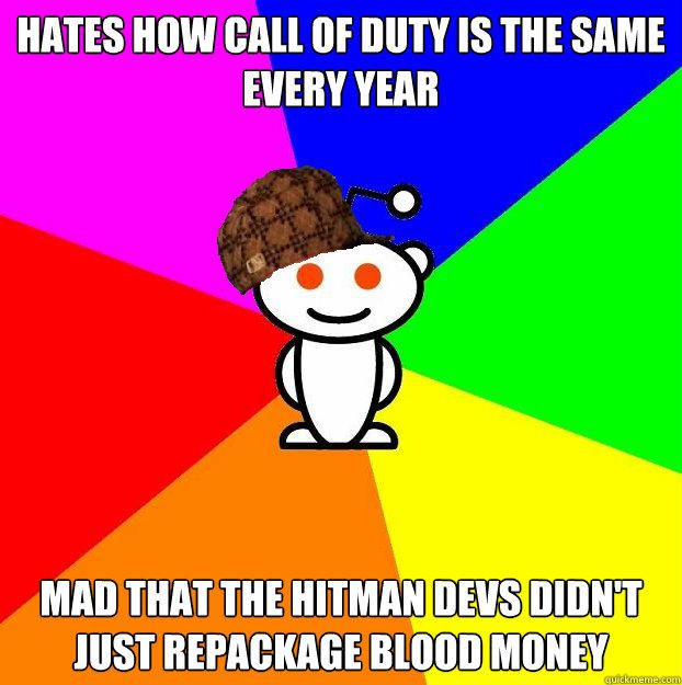 Hates how Call of Duty is the same every year Mad that the Hitman devs didn't just repackage Blood Money - Hates how Call of Duty is the same every year Mad that the Hitman devs didn't just repackage Blood Money  Scumbag Redditor