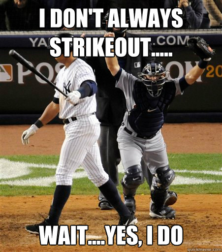 I Don't Always Strikeout..... Wait....Yes, I do  A-rod