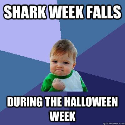 shark week falls during the halloween week  Success Kid