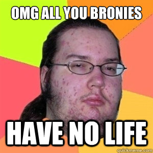 OMG All you bronies Have No life