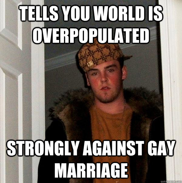 Tells you world is overpopulated strongly against gay marriage - Tells you world is overpopulated strongly against gay marriage  Scumbag Steve