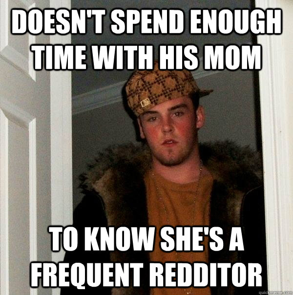 doesn't spend enough time with his mom to know she's a frequent redditor - doesn't spend enough time with his mom to know she's a frequent redditor  Scumbag Steve