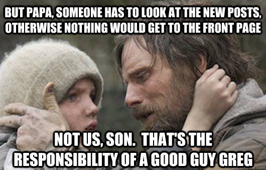 But papa, someone has to look at the new posts, otherwise nothing would get to the front page not us, son.  That's the responsibility of a Good Guy Greg - But papa, someone has to look at the new posts, otherwise nothing would get to the front page not us, son.  That's the responsibility of a Good Guy Greg  Viggo Explains Reddit