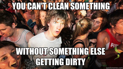 You can't clean something Without something else getting dirty - You can't clean something Without something else getting dirty  Sudden Clarity Clarence