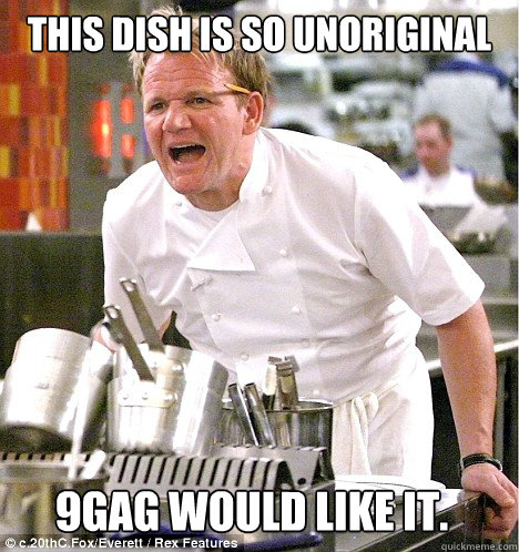 This dish is so unoriginal  9gag would like it. - This dish is so unoriginal  9gag would like it.  gordon ramsay