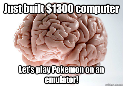 Just built $1300 computer Let's play Pokemon on an emulator! - Just built $1300 computer Let's play Pokemon on an emulator!  Scumbag Brain