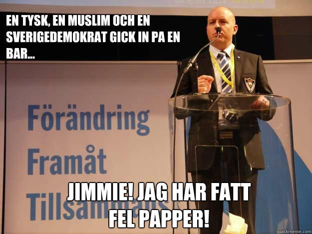 En tysk, en muslim och en sverigedemokrat gick in pa en bar... JIMMIE! Jag har fatt fel papper!  Smygsverigedemokraterna
