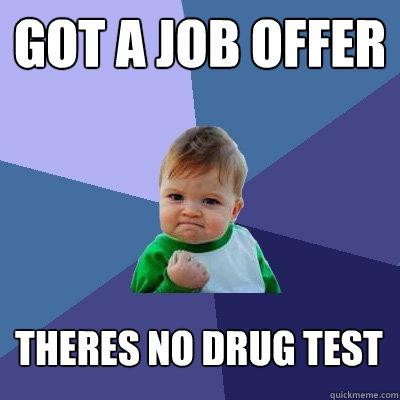 Got a job offer theres no drug test - Got a job offer theres no drug test  Success Kid