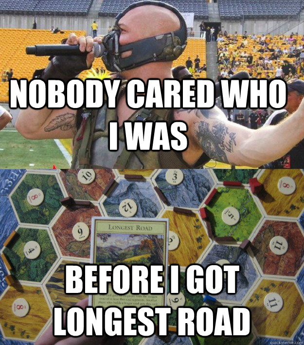 Nobody cared who I was Before I got longest road - Nobody cared who I was Before I got longest road  Bane plays Settlers of Catan