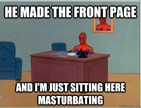 He made the front page and i'm just sitting here masturbating - He made the front page and i'm just sitting here masturbating  Spiderman Masturbating Desk
