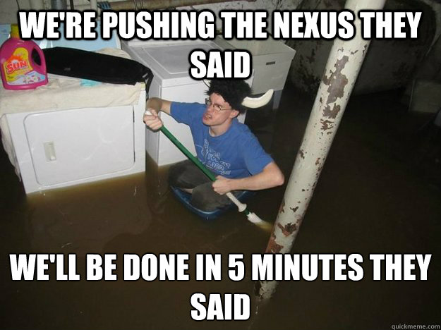 We're pushing the nexus they said We'll be done in 5 minutes they said