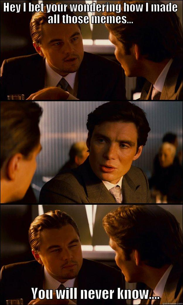 HEY I BET YOUR WONDERING HOW I MADE ALL THOSE MEMES...              YOU WILL NEVER KNOW....         Inception