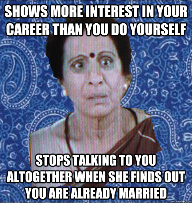 shows more interest in your career than you do yourself stops talking to you altogether when she finds out you are already married   Pushy Indian Aunty