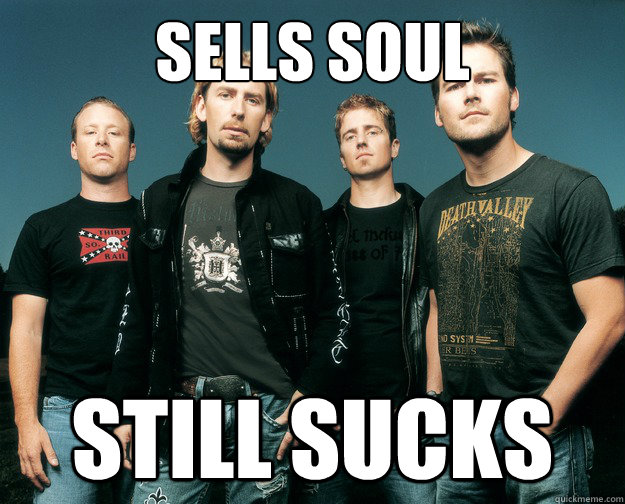 Sells soul  still sucks - Sells soul  still sucks  Nickelback