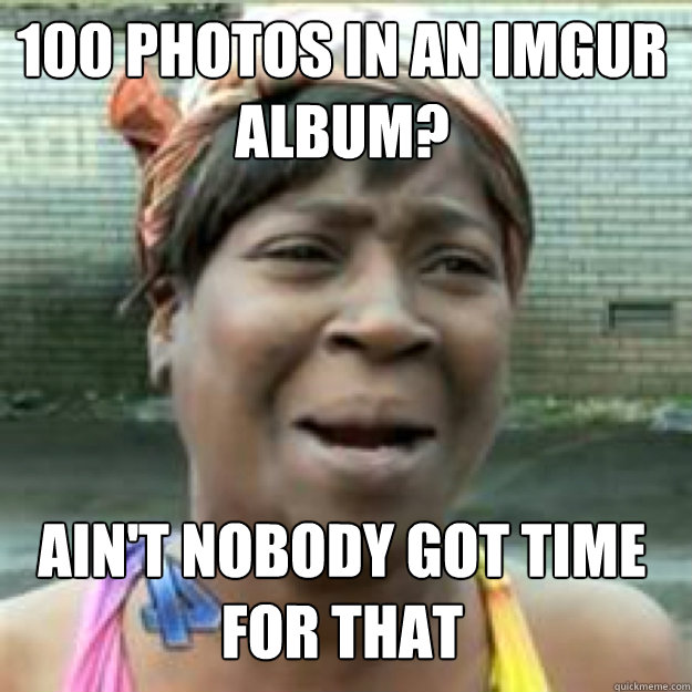 100 photos in an imgur album? AIN'T NOBODY GOT TIME FOR THAT