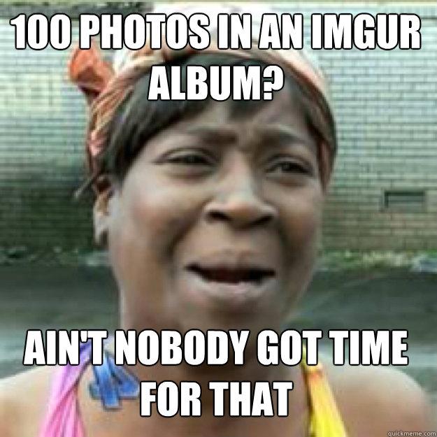 100 photos in an imgur album? AIN'T NOBODY GOT TIME FOR THAT